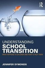 Understanding School Transition : What Happens to Children and How to Help Them - Jennifer Symonds