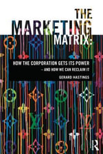 The Marketing Matrix : How the Corporation Gets Its Power - and How We Can Reclaim it - Gerard Hastings