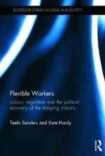 Flexible Workers : Labour, Regulation and the Political Economy in the Stripping Industry - Kate Hardy