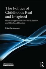 Childhoods, Real and Imagined : Volume 1: An Introduction to Critical Realism and Childhood Studies - Priscilla Alderson