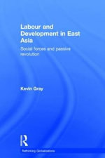 Labour and Development in East Asia : Social Forces and Passive Revolution - Kevin Gray