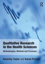 Qualitative Research in the Health Sciences : Methodologies, Methods and Processes - Bev Taylor