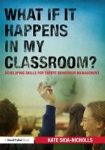 What If it Happens in My Classroom? : Developing Skills for Expert Behaviour Management - Kate Sida-Nicholls