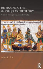Re-figuring the Ramayana as Theology : A History of Reception in Premodern India - Ajay K. Rao