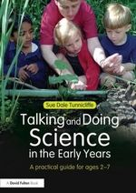 Talking and Doing Science in the Early Years : A Practical Guide for Ages 2-7 - Sue Dale Tunnicliffe