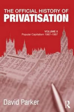 The Official History of Privatisation: Volume II : Popular Capitalism, 1987-97 - David Parker