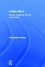 Visible Mind : Movies, Modernity and the Unconscious - Christopher Hauke