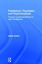 Paediatrics, Psychiatry and Psychoanalysis : Through Counter-Transference to Case Management - Adrian Sutton
