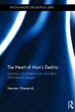 The Heart of Man's Destiny : Lacanian Psychoanalysis and Early Reformation Thought - Herman Westerink