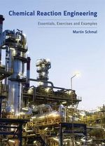Chemical Reaction Engineering : Essentials, Exercises and Examples - Martin Schmal
