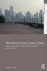 Remaking China's Great Cities : Space and Culture in Urban Housing, Renewal, and Expansion - Sam Liang