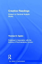 Creative Readings : Essays on Seminal Analytic Works - Thomas H. Ogden