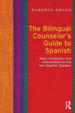 The Bilingual Counselor's Guide to Spanish : Basic Vocabulary and Interventions for the Non-Spanish Speaker - Roberto Swazo