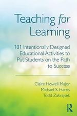 Teaching for Learning : 101 Intentionally-Designed Educational Activities to Put Students on the Path to Success - Claire Howell Major