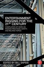 Entertainment Rigging for the 21st Century : Compilation of Rigging Practices, Safety, Automation, and Related Issues