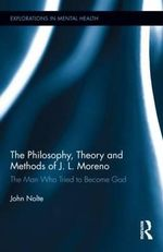 The Philosophy, Theory and Methods of J. L. Moreno : The Man Who Tried to Become God - John Nolte
