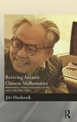 Reviving Ancient Chinese Mathematics : Mathematics, History and Politics in the Work of Wu Wen-Tsun - Jiri Hudecek