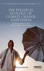 The Political Ecology of Climate Change Adaptation : Livelihoods, Agrarian Change and the Conflicts of Development - Marcus Taylor