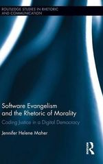The Software Evangelism and the Rhetoric of Morality : Coding Justice in a Digital Democracy - Jennifer Helene Maher