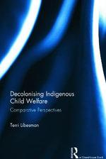Decolonizing Indigenous Child Welfare : Comparative Perspectives - Terri Libesman