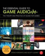 The Essential Guide to Game Audio : The Theory and Practice of Sound for Games - Steve Horowitz