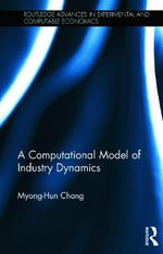 A Computational Model of Industry Dynamics : Routledge Advances in Experimental and Computable Economics - Myong-Hun Chang