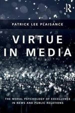 Virtue in Media : The Moral Psychology of Excellence in News and PR - Patrick Plaisance
