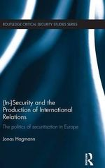 Security and the Production of International Relations : The Politics of Securitisation in Europe - Jonas Hagmann