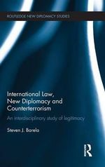 International Law, New Diplomacy and Counter-Terrorism : An Interdisciplinary Study of Legitimacy - Steven J. Barela