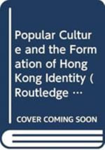 Popular Culture and the Formation of Hong Kong Identity : Routledge Culture, Society, Business in East Asia Series - Karin Ling-fung  Chau