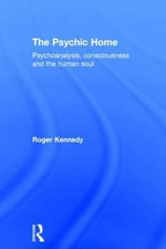 The Psychic Home : Psychoanalysis, Consciousness and the Human Soul - Roger Kennedy