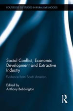 Social Conflict, Economic Development and Extractive Industry : Evidence from South America - Anthony Bebbington