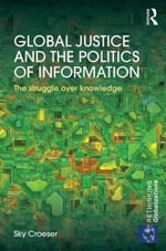 Global Justice and the Politics of Information : The Struggle Over Knowledge - Sky Croeser
