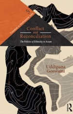 Conflict and Reconciliation : The Politics of Ethnicity in Assam - Uddipana  Goswami