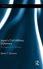 Japan's Civil-military Diplomacy : The Banks of the Rubicon - Dennis T. Yasutomo