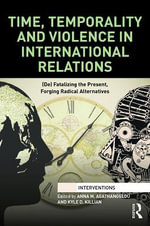 Time, Temporality and Violence in International Relations : (De) Fatalizing the Present, Forging Radical Alternatives