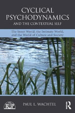 Cyclical Psychodynamics and the Contextual Self : The Inner World, the Intimate World, and the World of Culture and Society - Paul L. Wachtel
