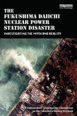 The Fukushima Daiichi Nuclear Power Plant Disaster : Investigating the Myth and Reality - The Independent Investigation On the Fukushima Nuclear Accident