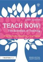 Teach Now! The Essentials of Teaching : What You Need to Know to be a Great Teacher - Geoff Barton