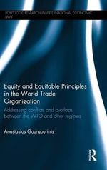 Equity and Equitable Principles in the World Trade Organization : Addressing Conflicts and Overlaps Between the WTO and Other Regimes - Anastasios Gourgourinis