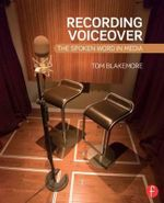 Recording Voiceover : The Spoken Word in Media - Tom Blakemore