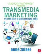 Transmedia Marketing : From Film and TV to Games and Digital Media - Anne Zeiser