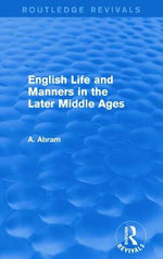 English Life and Manners in the Later Middle Ages : Routledge Revivals - Annie Abram