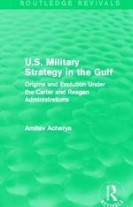 U.S. Military Strategy in the Gulf : Origins and Evolution Under the Carter and Reagan Administrations - Amitav Acharya