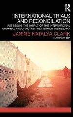International Trials and Reconciliation : Assessing the Impact of the International Criminal Tribunal for the Former Yugoslavia - Janine Natalya Clark