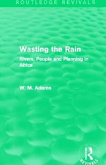 Wasting the Rain : Rivers, People and Planning in Africa - Bill Adams