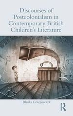 Discourses of Postcolonialism in Contemporary British Children's Literature - Blanka Grzegorczyk