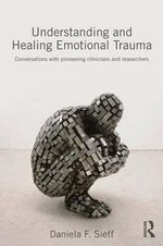 Understanding and Healing Emotional Trauma : Conversations With Pioneering Clinicians and Researchers - Daniela F. Sieff