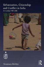 Urbanisation, Citizenship and Conflict in India : Ahmedabad 1900-2000 - Tommaso Bobbio