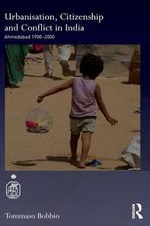 Urbanisation, Social Change and Citizenship in India : Ahmedabad 1900s 2000s - Tommaso Bobbio